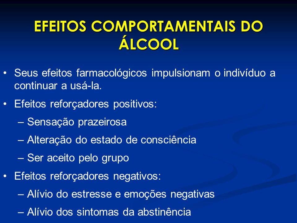 EFEITOS COMPORTAMENTAIS DO ÁLCOOL Seus efeitos farmacológicos impulsionam o indivíduo a continuar a usá-la. Efeitos reforçadores positivos: –Sensação