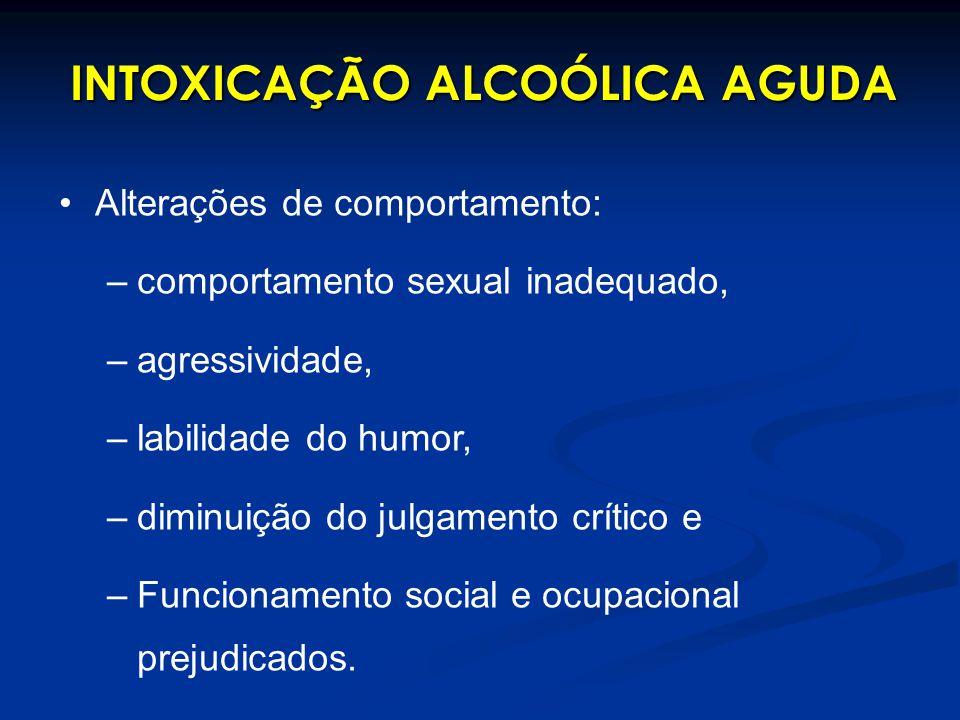 INTOXICAÇÃO ALCOÓLICA AGUDA Alterações de comportamento: –comportamento sexual inadequado, –agressividade, –labilidade do humor, –diminuição do julgam