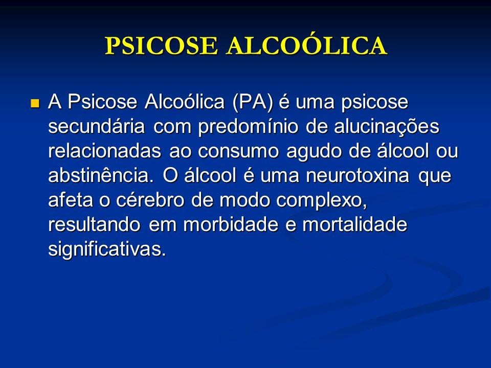 PSICOSE ALCOÓLICA A Psicose Alcoólica (PA) é uma psicose secundária com predomínio de alucinações relacionadas ao consumo agudo de álcool ou abstinênc
