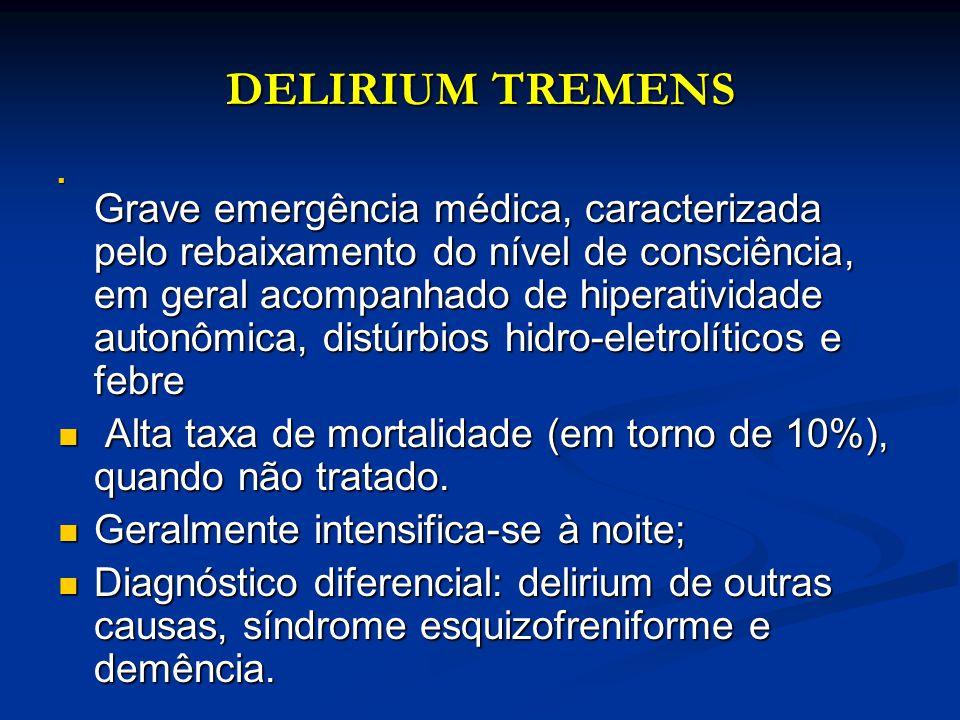 DELIRIUM TREMENS Grave emergência médica, caracterizada pelo rebaixamento do nível de consciência, em geral acompanhado de hiperatividade autonômica,