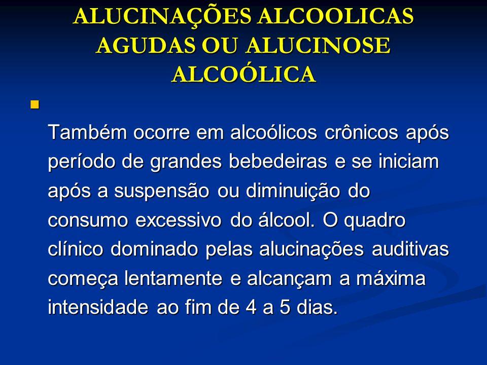 ALUCINAÇÕES ALCOOLICAS AGUDAS OU ALUCINOSE ALCOÓLICA Também ocorre em alcoólicos crônicos após período de grandes bebedeiras e se iniciam após a suspe