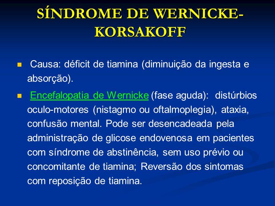 SÍNDROME DE WERNICKE- KORSAKOFF Causa: déficit de tiamina (diminuição da ingesta e absorção). Encefalopatia de Wernicke (fase aguda): distúrbios oculo