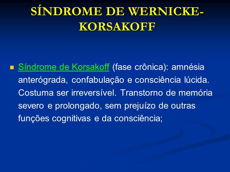 SÍNDROME DE WERNICKE- KORSAKOFF Síndrome de Korsakoff (fase crônica): amnésia anterógrada, confabulação e consciência lúcida. Costuma ser irreversível