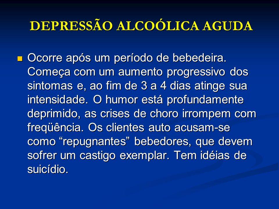 DEPRESSÃO ALCOÓLICA AGUDA DEPRESSÃO ALCOÓLICA AGUDA Ocorre após um período de bebedeira. Começa com um aumento progressivo dos sintomas e, ao fim de 3