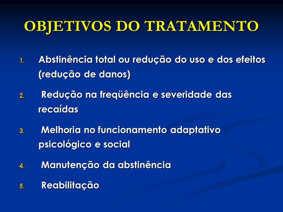 OBJETIVOS DO TRATAMENTO 1. Abstinência total ou redução do uso e dos efeitos (redução de danos) 2. Redução na freqüência e severidade das recaídas 3.