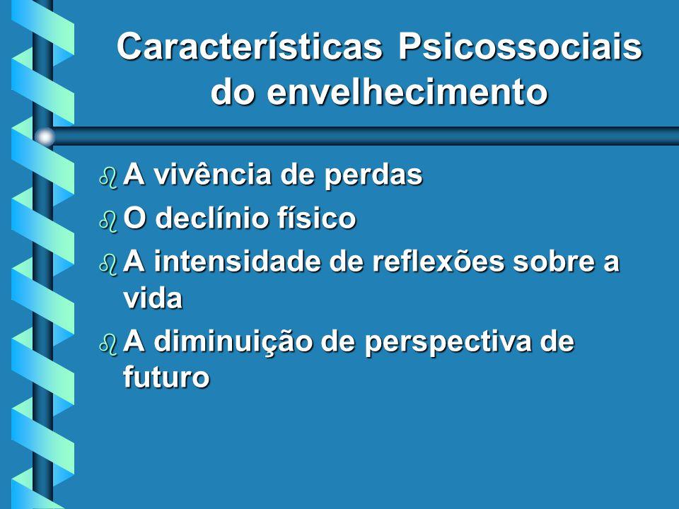Características Psicossociais do envelhecimento b A vivência de perdas b O declínio físico b A intensidade de reflexões sobre a vida b A diminuição de