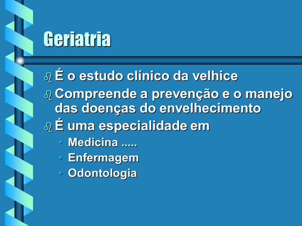 Geriatria b É o estudo clínico da velhice b Compreende a prevenção e o manejo das doenças do envelhecimento b É uma especialidade em Medicina.....Medi