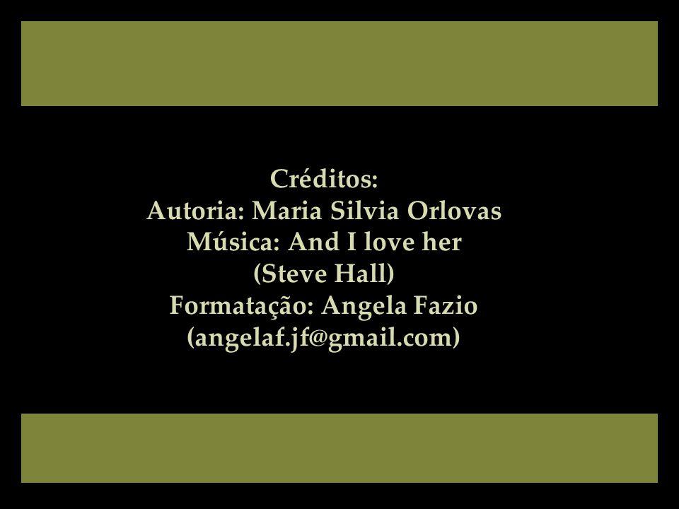 Créditos: Autoria: Maria Silvia Orlovas Música: And I love her (Steve Hall) Formatação: Angela Fazio (angelaf.jf@gmail.com)