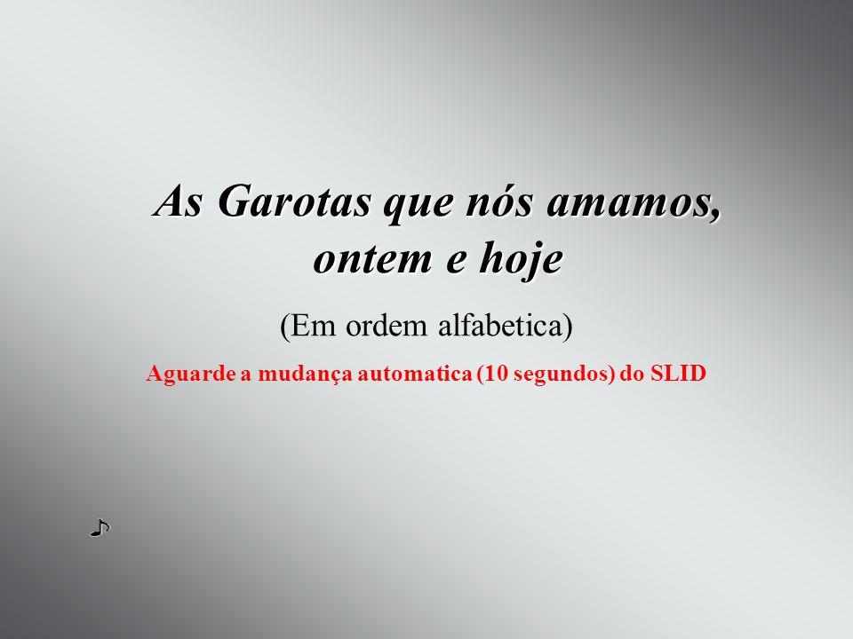As Garotas que nós amamos, ontem e hoje (Em ordem alfabetica) Aguarde a mudança automatica (10 segundos) do SLID