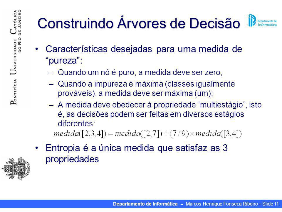Departamento de Informática – Marcos Henrique Fonseca Ribeiro – Slide 11 Construindo Árvores de Decisão Características desejadas para uma medida de pureza: –Quando um nó é puro, a medida deve ser zero; –Quando a impureza é máxima (classes igualmente prováveis), a medida deve ser máxima (um); –A medida deve obedecer à propriedade multiestágio, isto é, as decisões podem ser feitas em diversos estágios diferentes: Entropia é a única medida que satisfaz as 3 propriedades