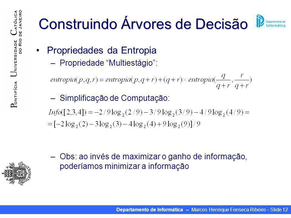 Departamento de Informática – Marcos Henrique Fonseca Ribeiro – Slide 12 Construindo Árvores de Decisão Propriedades da Entropia –Propriedade Multiestágio: –Simplificação de Computação: –Obs: ao invés de maximizar o ganho de informação, poderíamos minimizar a informação
