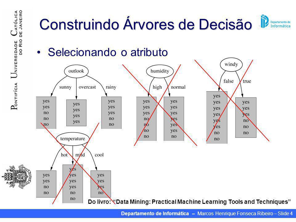 Departamento de Informática – Marcos Henrique Fonseca Ribeiro – Slide 4 Construindo Árvores de Decisão Selecionando o atributo Do livro: Data Mining: Practical Machine Learning Tools and Techniques