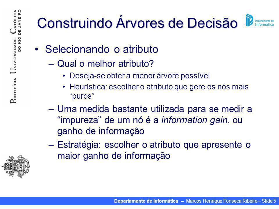 Departamento de Informática – Marcos Henrique Fonseca Ribeiro – Slide 5 Construindo Árvores de Decisão Selecionando o atributo –Qual o melhor atributo.