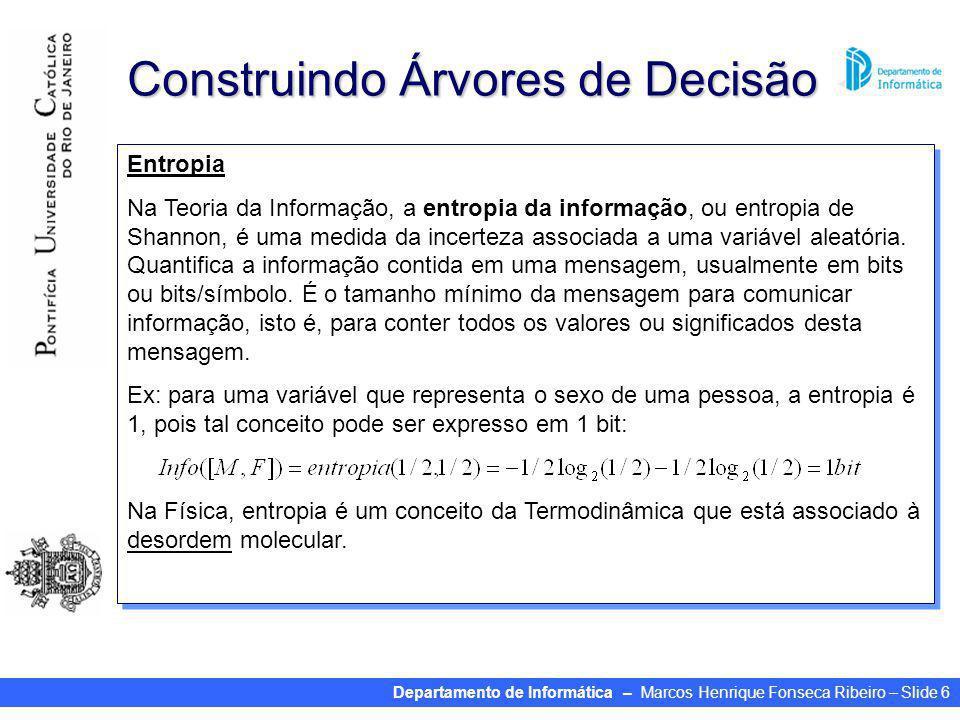 Departamento de Informática – Marcos Henrique Fonseca Ribeiro – Slide 6 Construindo Árvores de Decisão Computando informação –Medida de informação: bits Dada uma probabilidade de distribuição, a informação requerida para predizer um evento é a chamada entropia da distribuição A entropia dá essa informação requerida em bits (podendo ter valores fracionados) –Fórmula para a entropia: –Obs: Entropia Na Teoria da Informação, a entropia da informação, ou entropia de Shannon, é uma medida da incerteza associada a uma variável aleatória.