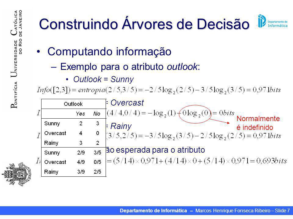 Departamento de Informática – Marcos Henrique Fonseca Ribeiro – Slide 7 Construindo Árvores de Decisão Computando informação –Exemplo para o atributo outlook: Outlook = Sunny Outlook = Overcast Outlook = Rainy Informação esperada para o atributo Normalmente é indefinido