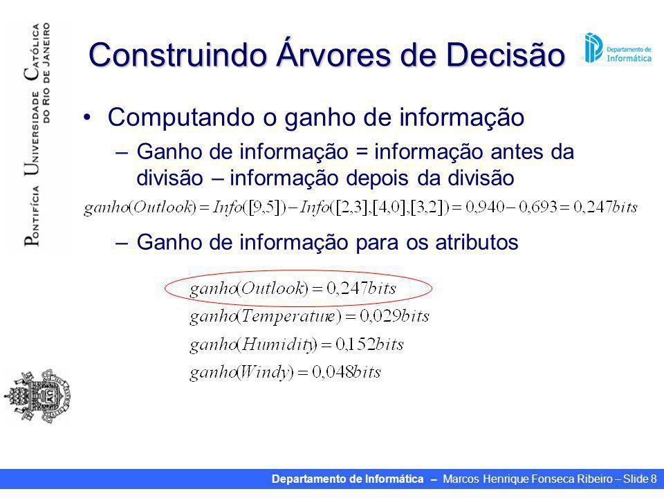 Departamento de Informática – Marcos Henrique Fonseca Ribeiro – Slide 8 Construindo Árvores de Decisão Computando o ganho de informação –Ganho de informação = informação antes da divisão – informação depois da divisão –Ganho de informação para os atributos