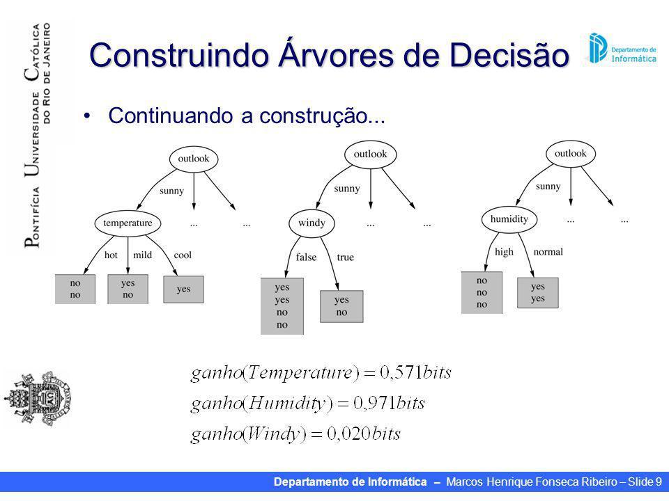 Departamento de Informática – Marcos Henrique Fonseca Ribeiro – Slide 9 Construindo Árvores de Decisão Continuando a construção...