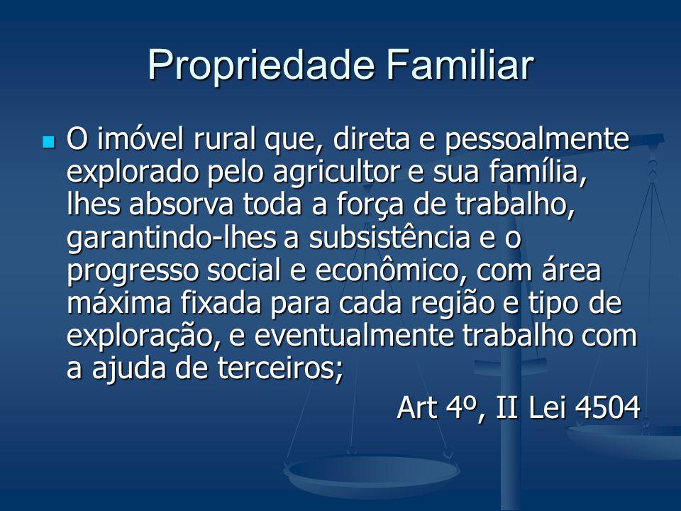 Propriedade Familiar O imóvel rural que, direta e pessoalmente explorado pelo agricultor e sua família, lhes absorva toda a força de trabalho, garanti