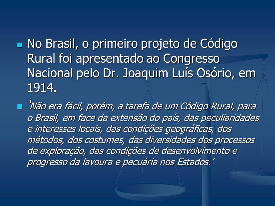 No Brasil, o primeiro projeto de Código Rural foi apresentado ao Congresso Nacional pelo Dr. Joaquim Luís Osório, em 1914. No Brasil, o primeiro proje