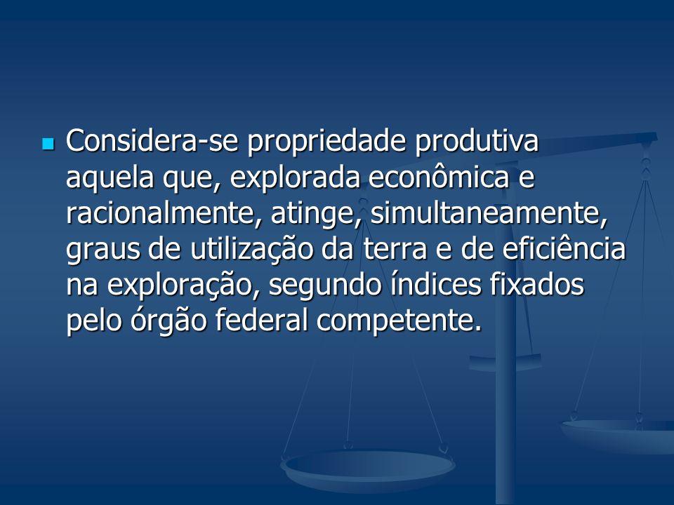 Considera-se propriedade produtiva aquela que, explorada econômica e racionalmente, atinge, simultaneamente, graus de utilização da terra e de eficiên