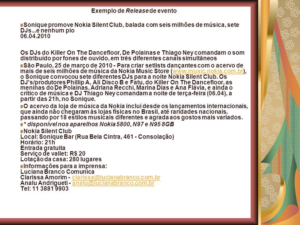 Exemplo de Release de evento Sonique promove Nokia Silent Club, balada com seis milhões de música, sete DJs...e nenhum pio 06.04.2010 Os DJs do Killer On The Dancefloor, De Polainas e Thiago Ney comandam o som distribuído por fones de ouvido, em três diferentes canais simultâneos São Paulo, 25 de março de 2010 - Para criar setlists dançantes com o acervo de mais de seis milhões de música da Nokia Music Store (www.music.nokia.com.br), o Sonique convocou sete diferentes DJs para a noite Nokia Silent Club.