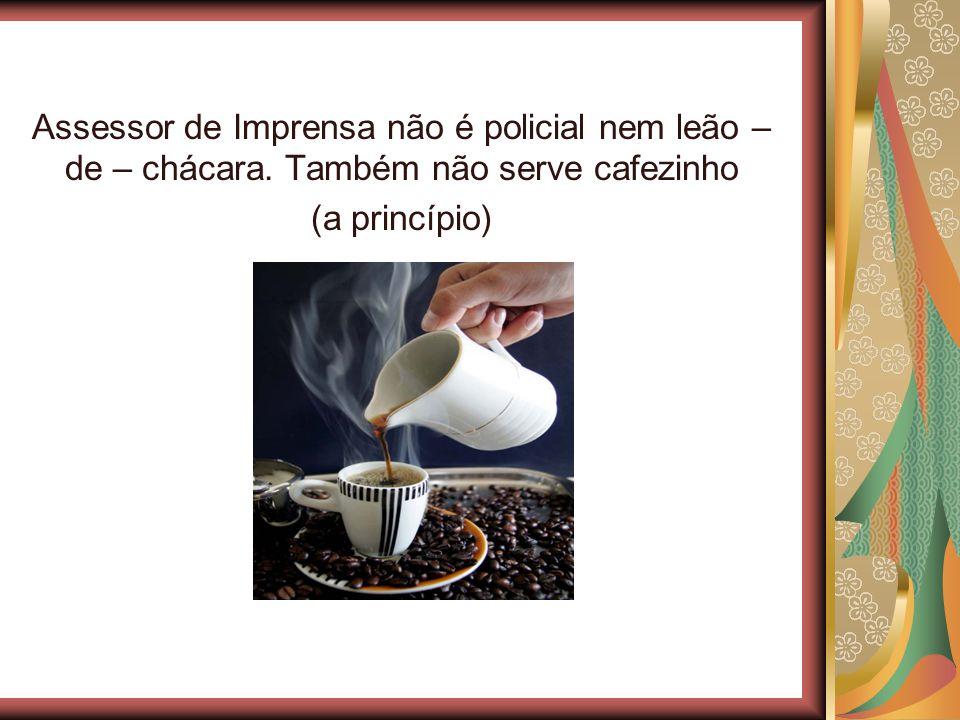 Assessor de Imprensa não é policial nem leão – de – chácara. Também não serve cafezinho (a princípio)