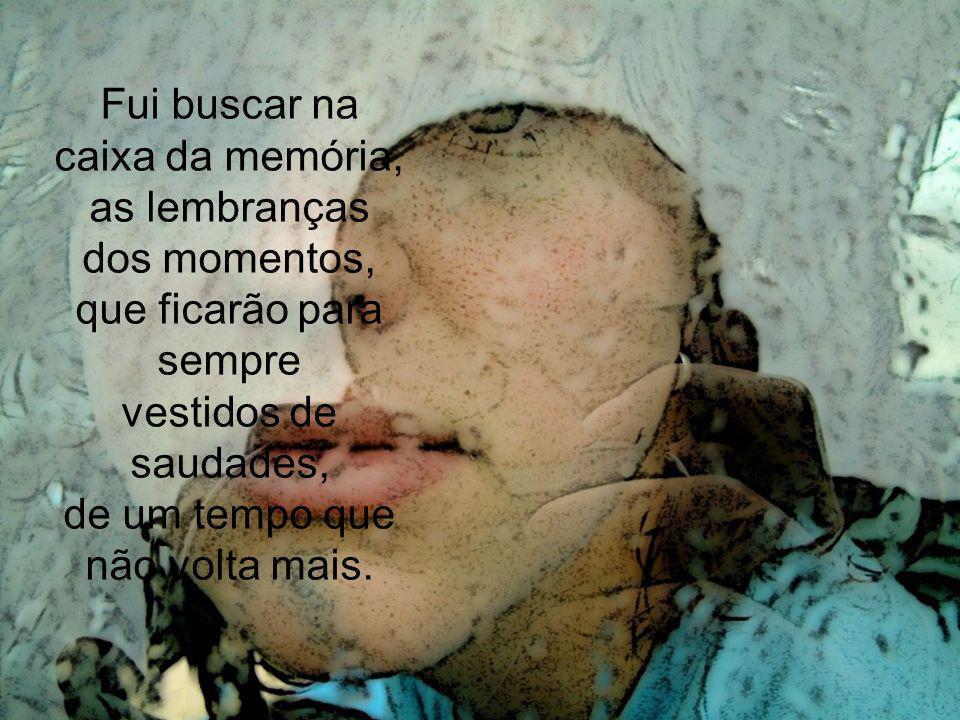 Fui buscar na caixa da memória, as lembranças dos momentos, que ficarão para sempre vestidos de saudades, de um tempo que não volta mais.