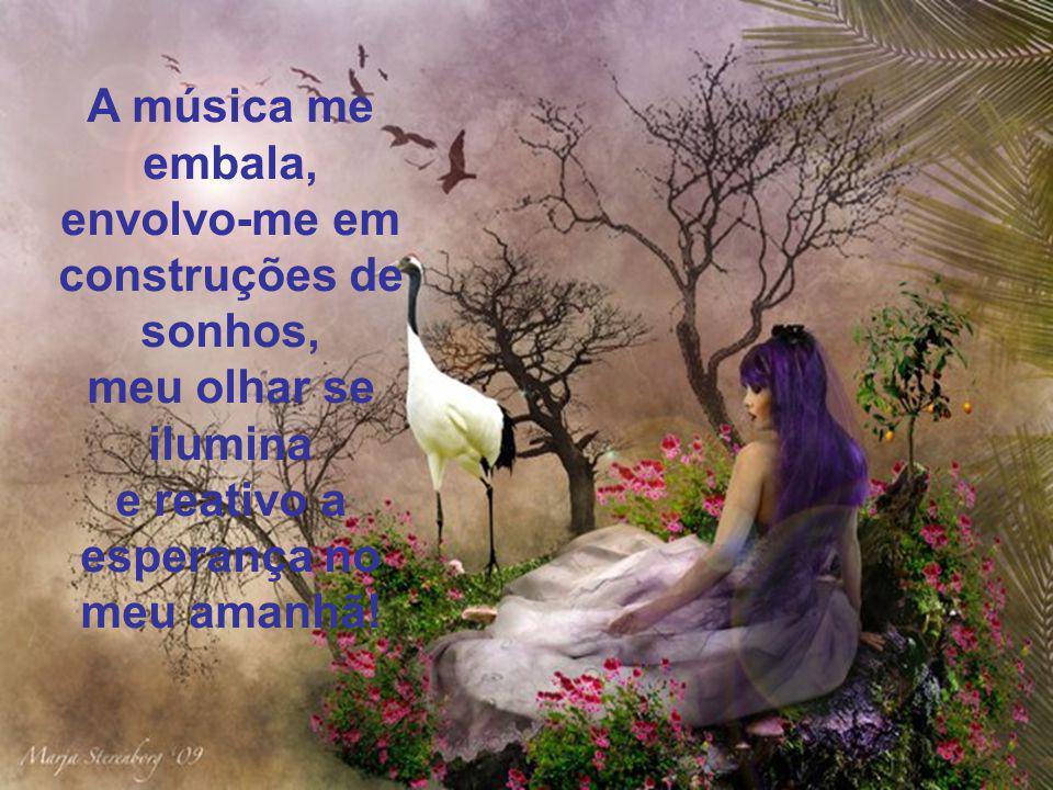 A música me embala, envolvo-me em construções de sonhos, meu olhar se ilumina e reativo a esperança no meu amanhã!