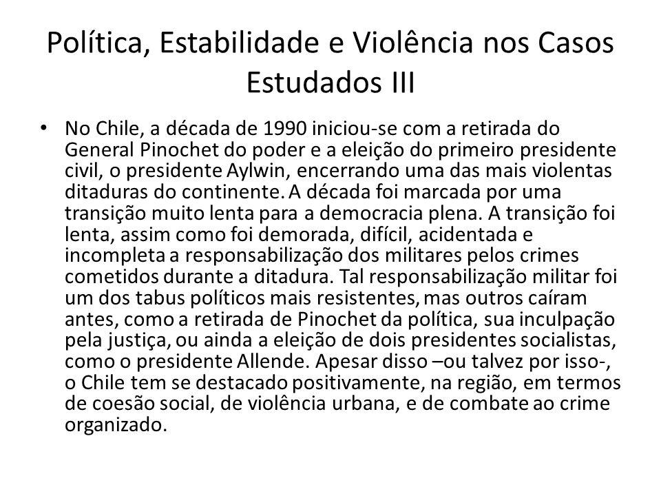 Política, Estabilidade e Violência nos Casos Estudados III No Chile, a década de 1990 iniciou-se com a retirada do General Pinochet do poder e a eleiç