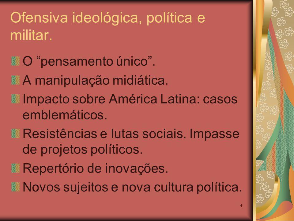 4 Ofensiva ideológica, política e militar. O pensamento único. A manipulação midiática. Impacto sobre América Latina: casos emblemáticos. Resistências