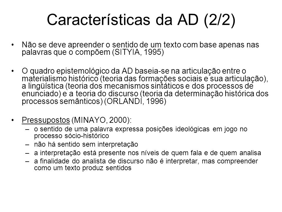 Características da AD (2/2) Não se deve apreender o sentido de um texto com base apenas nas palavras que o compõem (SITYIA, 1995) O quadro epistemológico da AD baseia-se na articulação entre o materialismo histórico (teoria das formações sociais e sua articulação), a lingüística (teoria dos mecanismos sintáticos e dos processos de enunciado) e a teoria do discurso (teoria da determinação histórica dos processos semânticos) (ORLANDI, 1996) Pressupostos (MINAYO, 2000): –o sentido de uma palavra expressa posições ideológicas em jogo no processo sócio-histórico –não há sentido sem interpretação –a interpretação está presente nos níveis de quem fala e de quem analisa –a finalidade do analista de discurso não é interpretar, mas compreender como um texto produz sentidos