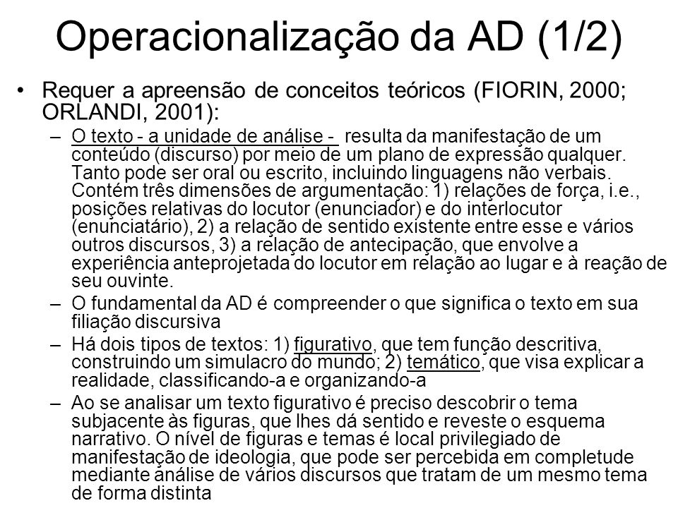Operacionalização da AD (1/2) Requer a apreensão de conceitos teóricos (FIORIN, 2000; ORLANDI, 2001): –O texto - a unidade de análise - resulta da manifestação de um conteúdo (discurso) por meio de um plano de expressão qualquer.