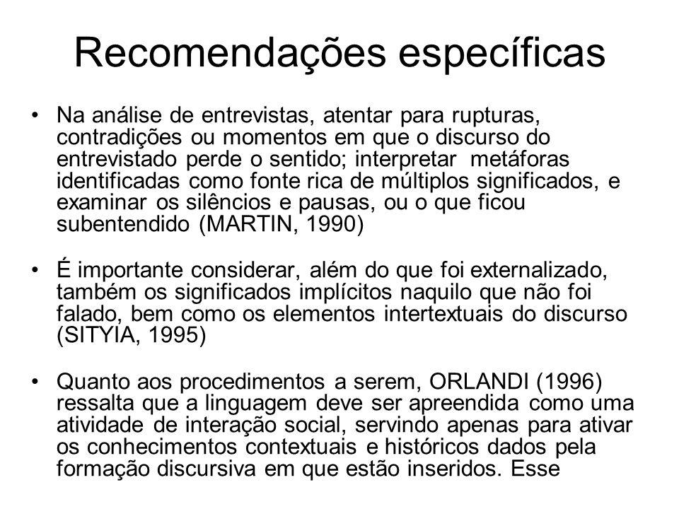 Recomendações específicas Na análise de entrevistas, atentar para rupturas, contradições ou momentos em que o discurso do entrevistado perde o sentido; interpretar metáforas identificadas como fonte rica de múltiplos significados, e examinar os silêncios e pausas, ou o que ficou subentendido (MARTIN, 1990) É importante considerar, além do que foi externalizado, também os significados implícitos naquilo que não foi falado, bem como os elementos intertextuais do discurso (SITYIA, 1995) Quanto aos procedimentos a serem, ORLANDI (1996) ressalta que a linguagem deve ser apreendida como uma atividade de interação social, servindo apenas para ativar os conhecimentos contextuais e históricos dados pela formação discursiva em que estão inseridos.