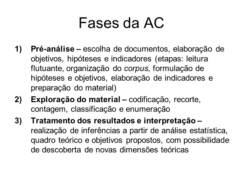 Fases da AC 1)Pré-análise – escolha de documentos, elaboração de objetivos, hipóteses e indicadores (etapas: leitura flutuante, organização do corpus,
