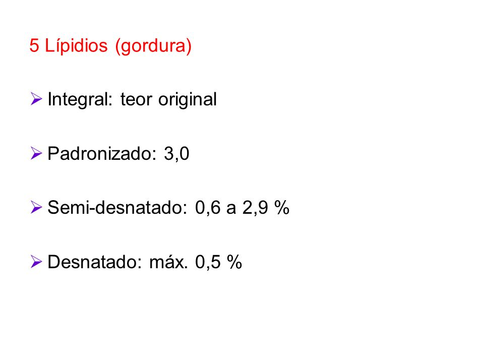 5 Lípidios (gordura) Integral: teor original Padronizado: 3,0 Semi-desnatado: 0,6 a 2,9 % Desnatado: máx. 0,5 %