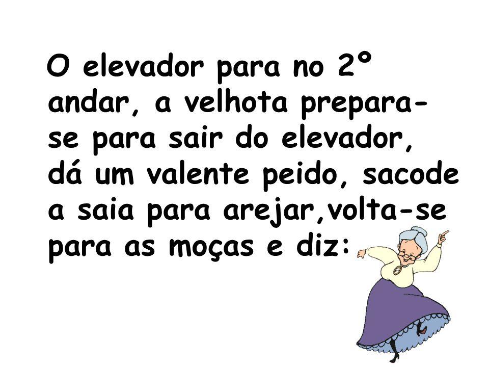 O elevador para no 2º andar, a velhota prepara- se para sair do elevador, dá um valente peido, sacode a saia para arejar,volta-se para as moças e diz: