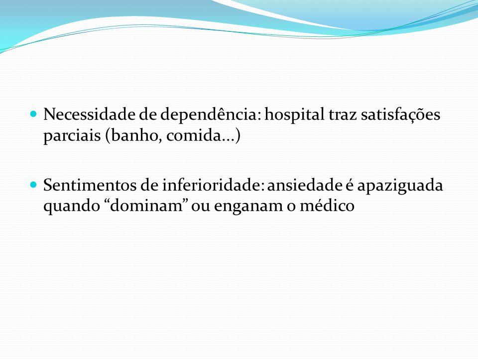 Necessidade de dependência: hospital traz satisfações parciais (banho, comida...) Sentimentos de inferioridade: ansiedade é apaziguada quando dominam ou enganam o médico