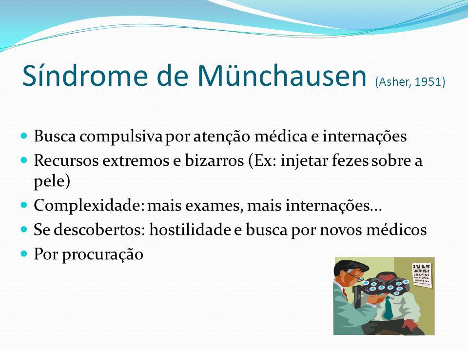 Síndrome de Münchausen (Asher, 1951) Busca compulsiva por atenção médica e internações Recursos extremos e bizarros (Ex: injetar fezes sobre a pele) Complexidade: mais exames, mais internações...