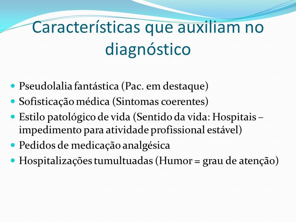 Características que auxiliam no diagnóstico Pseudolalia fantástica (Pac. em destaque) Sofisticação médica (Sintomas coerentes) Estilo patológico de vi