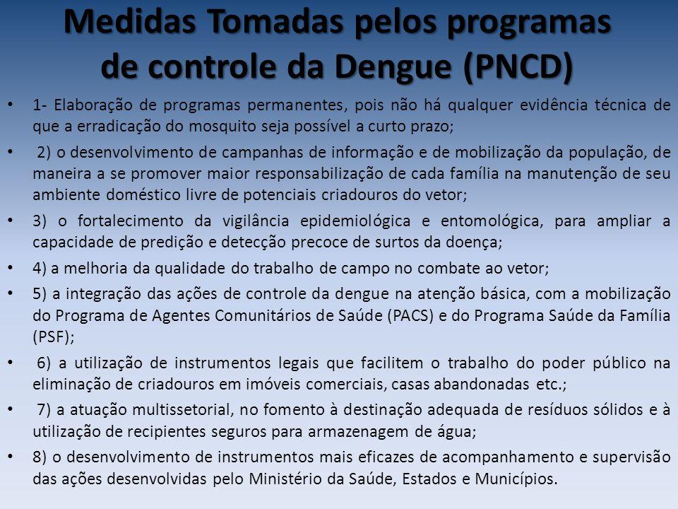 Medidas Tomadas pelos programas de controle da Dengue (PNCD) 1- Elaboração de programas permanentes, pois não há qualquer evidência técnica de que a erradicação do mosquito seja possível a curto prazo; 2) o desenvolvimento de campanhas de informação e de mobilização da população, de maneira a se promover maior responsabilização de cada família na manutenção de seu ambiente doméstico livre de potenciais criadouros do vetor; 3) o fortalecimento da vigilância epidemiológica e entomológica, para ampliar a capacidade de predição e detecção precoce de surtos da doença; 4) a melhoria da qualidade do trabalho de campo no combate ao vetor; 5) a integração das ações de controle da dengue na atenção básica, com a mobilização do Programa de Agentes Comunitários de Saúde (PACS) e do Programa Saúde da Família (PSF); 6) a utilização de instrumentos legais que facilitem o trabalho do poder público na eliminação de criadouros em imóveis comerciais, casas abandonadas etc.; 7) a atuação multissetorial, no fomento à destinação adequada de resíduos sólidos e à utilização de recipientes seguros para armazenagem de água; 8) o desenvolvimento de instrumentos mais eficazes de acompanhamento e supervisão das ações desenvolvidas pelo Ministério da Saúde, Estados e Municípios.