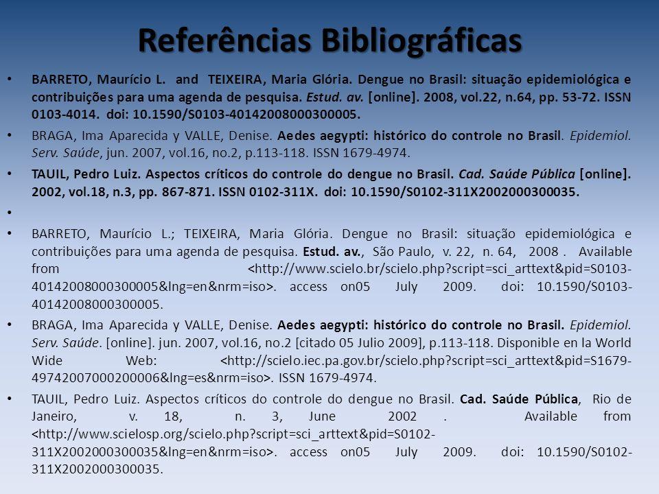 Referências Bibliográficas BARRETO, Maurício L. and TEIXEIRA, Maria Glória. Dengue no Brasil: situação epidemiológica e contribuições para uma agenda