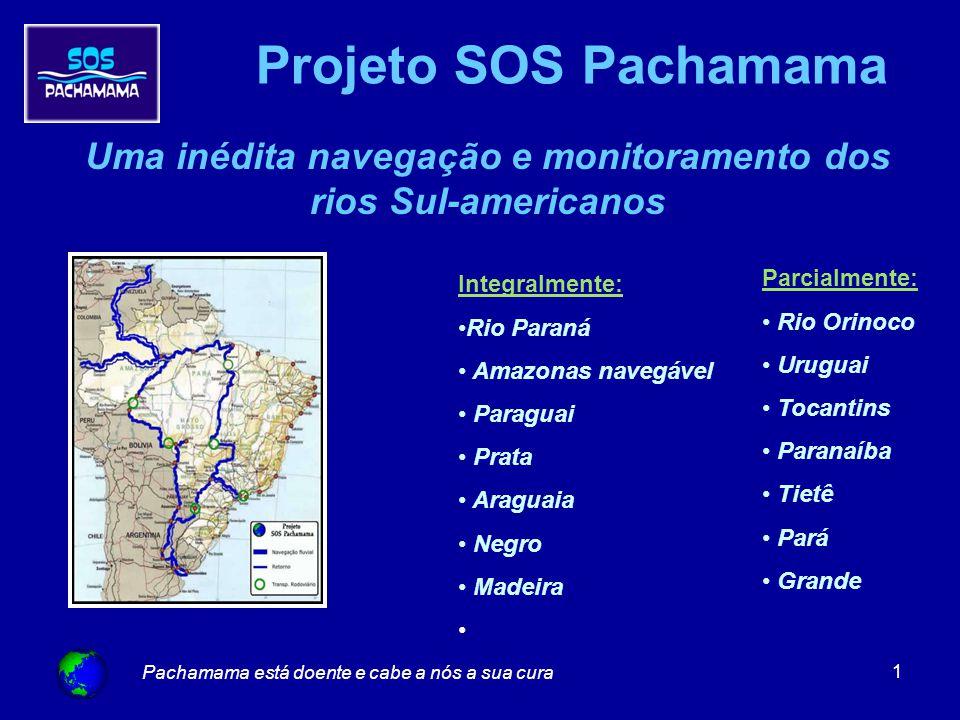 Pachamama está doente e cabe a nós a sua cura 1 Projeto SOS Pachamama Uma inédita navegação e monitoramento dos rios Sul-americanos Integralmente: Rio Paraná Amazonas navegável Paraguai Prata Araguaia Negro Madeira Parcialmente: Rio Orinoco Uruguai Tocantins Paranaíba Tietê Pará Grande