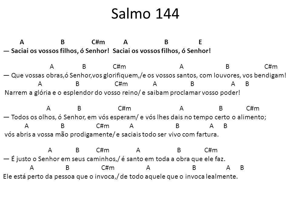 Salmo 144 A B C#m A B E Saciai os vossos filhos, ó Senhor! Saciai os vossos filhos, ó Senhor! A B C#m A B C#m Que vossas obras,ó Senhor,vos glorifique