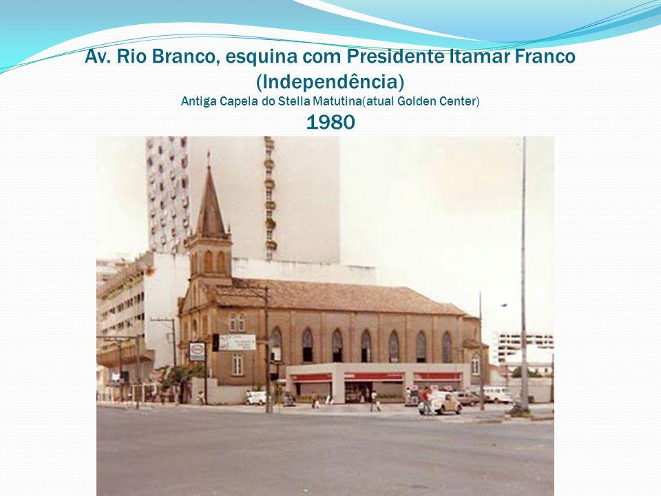 Av. Rio Branco, esquina com Presidente Itamar Franco (Independência) Antiga Capela do Stella Matutina(atual Golden Center) 1980