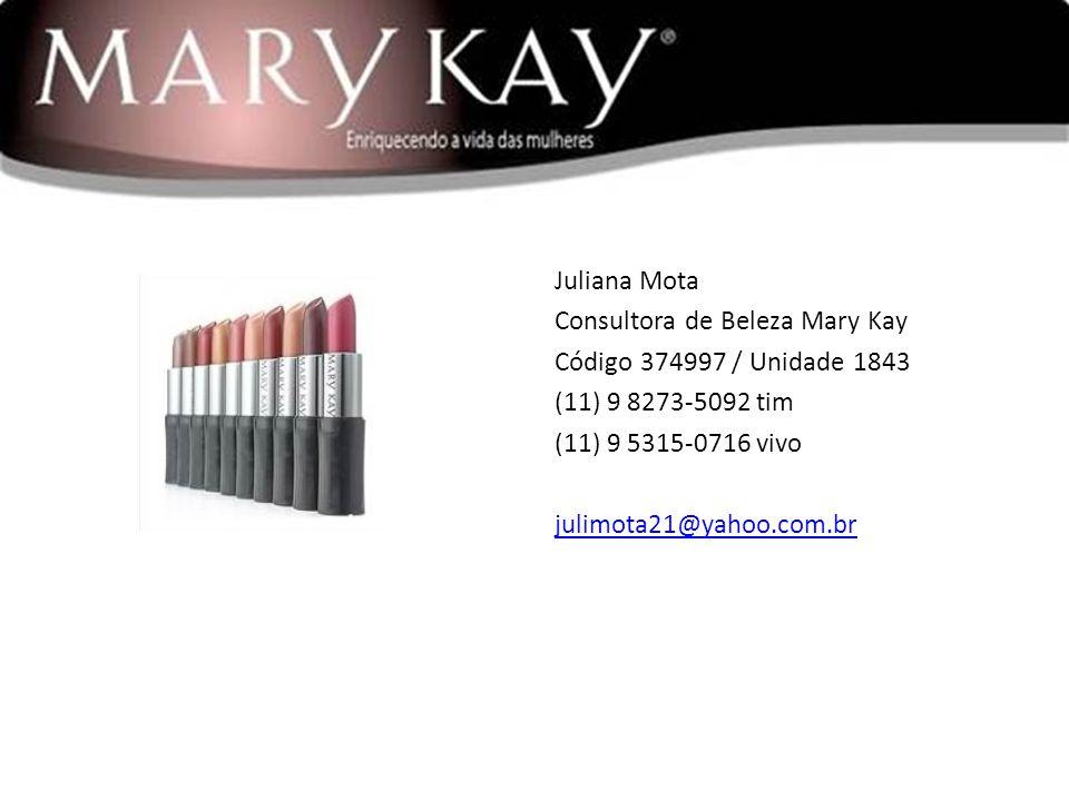 Juliana Mota Consultora de Beleza Mary Kay Código 374997 / Unidade 1843 (11) 9 8273-5092 tim (11) 9 5315-0716 vivo julimota21@yahoo.com.br