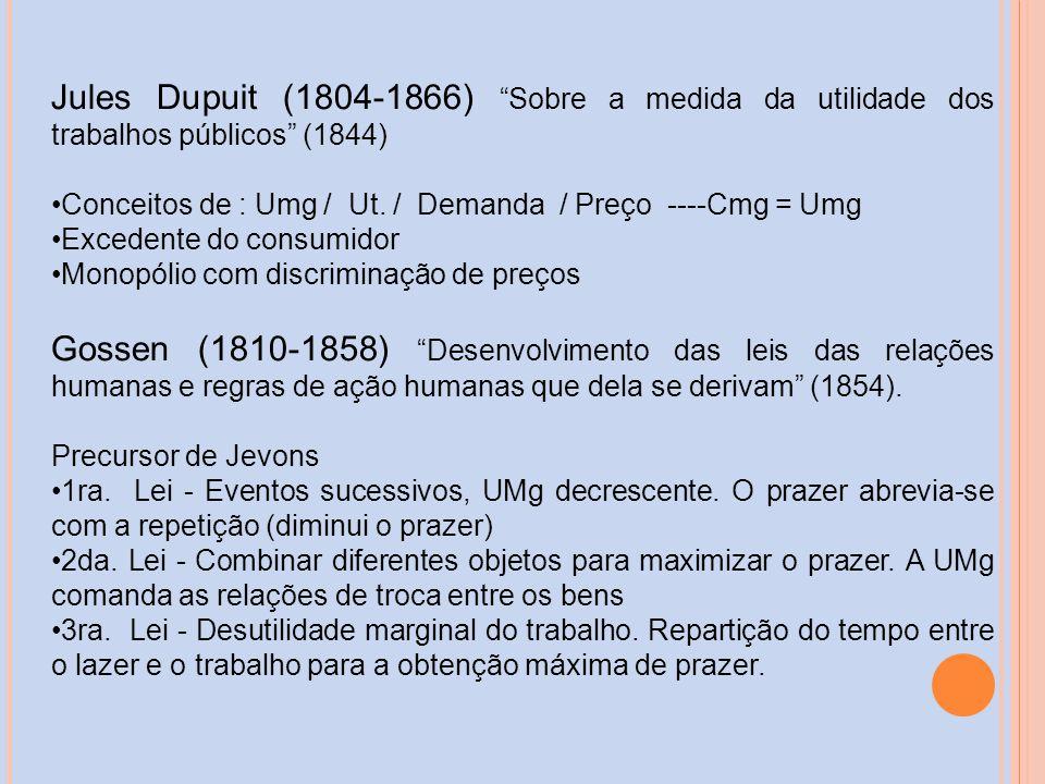 Jules Dupuit (1804-1866) Sobre a medida da utilidade dos trabalhos públicos (1844) Conceitos de : Umg / Ut. / Demanda / Preço ----Cmg = Umg Excedente