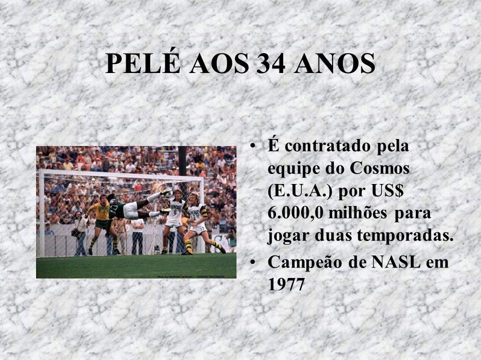 PELÉ AOS 34 ANOS É contratado pela equipe do Cosmos (E.U.A.) por US$ 6.000,0 milhões para jogar duas temporadas. Campeão de NASL em 1977