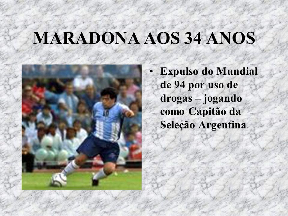 MARADONA AOS 34 ANOS Expulso do Mundial de 94 por uso de drogas – jogando como Capitão da Seleção Argentina.