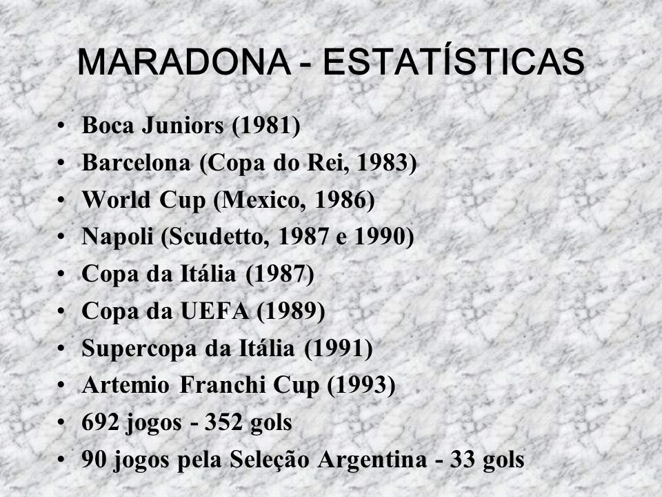 MARADONA - ESTATÍSTICAS Boca Juniors (1981) Barcelona (Copa do Rei, 1983) World Cup (Mexico, 1986) Napoli (Scudetto, 1987 e 1990) Copa da Itália (1987