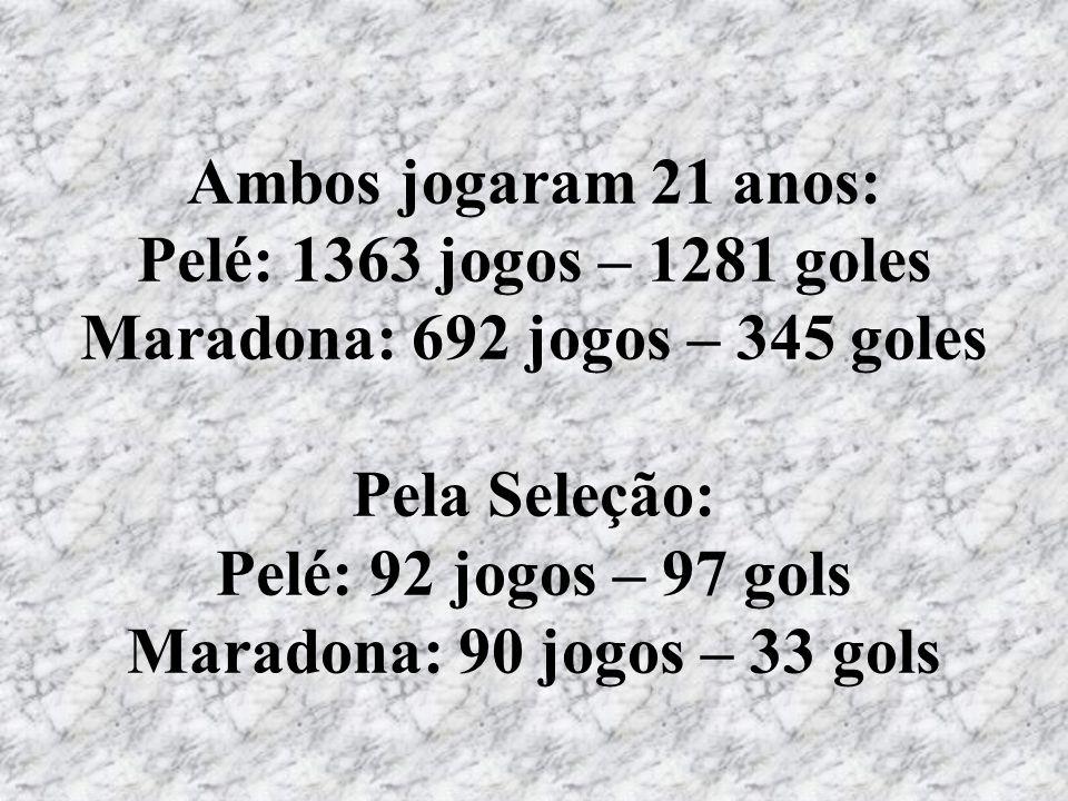 Ambos jogaram 21 anos: Pelé: 1363 jogos – 1281 goles Maradona: 692 jogos – 345 goles Pela Seleção: Pelé: 92 jogos – 97 gols Maradona: 90 jogos – 33 go